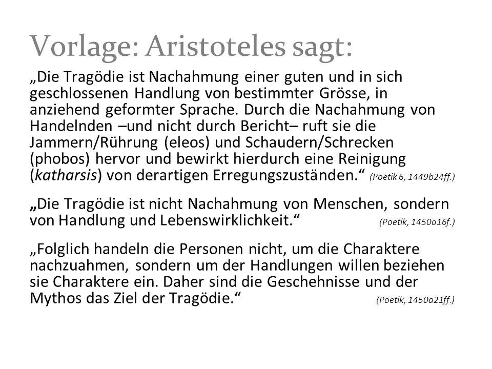 Vorlage: Aristoteles sagt: Die Tragödie ist Nachahmung einer guten und in sich geschlossenen Handlung von bestimmter Grösse, in anziehend geformter Sp