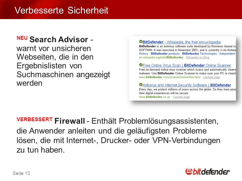 Seite 10 Verbesserte Sicherheit NEU Search Advisor - warnt vor unsicheren Webseiten, die in den Ergebnislisten von Suchmaschinen angezeigt werden VERBESSERT Firewall - Enthält Problemlösungsassistenten, die Anwender anleiten und die geläufigsten Probleme lösen, die mit Internet-, Drucker- oder VPN-Verbindungen zu tun haben.
