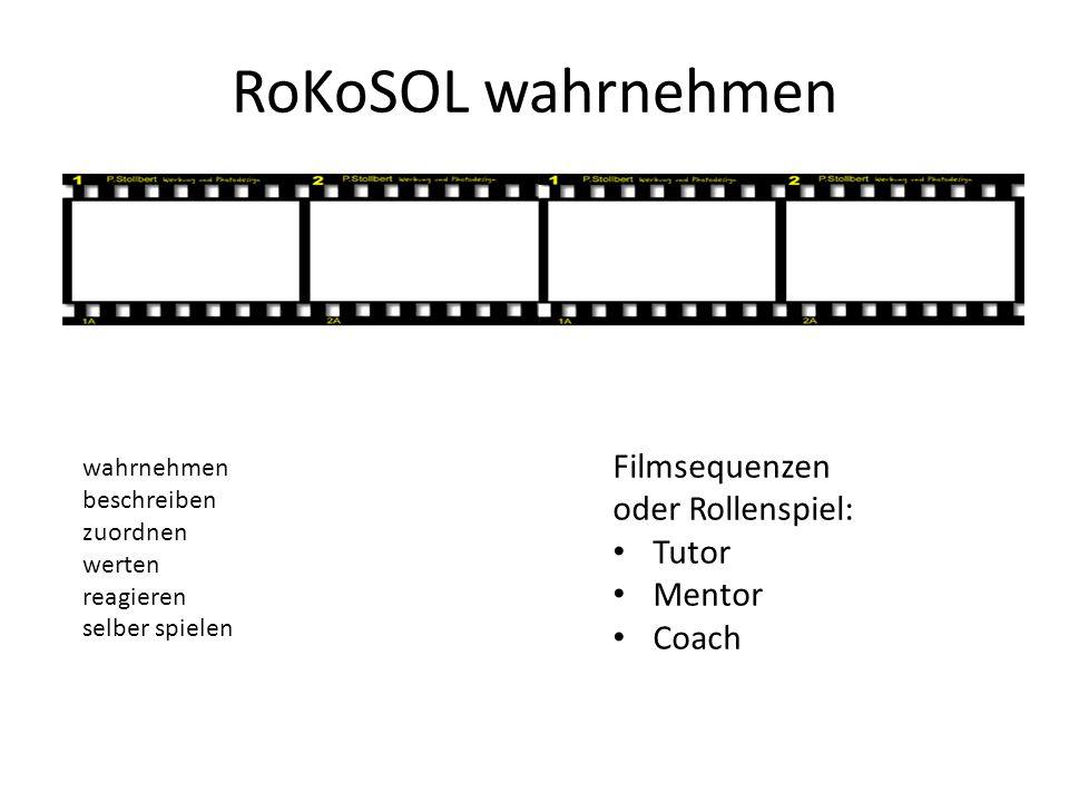 RoKoSOL wahrnehmen wahrnehmen beschreiben zuordnen werten reagieren selber spielen Filmsequenzen oder Rollenspiel: Tutor Mentor Coach