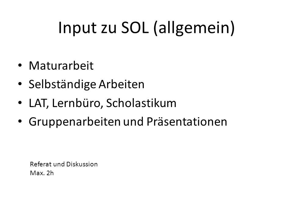 Input zu SOL (allgemein) Maturarbeit Selbständige Arbeiten LAT, Lernbüro, Scholastikum Gruppenarbeiten und Präsentationen Referat und Diskussion Max.