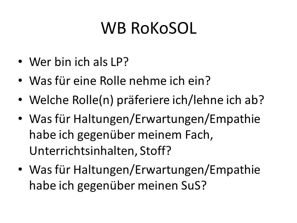 WB RoKoSOL Wer bin ich als LP? Was für eine Rolle nehme ich ein? Welche Rolle(n) präferiere ich/lehne ich ab? Was für Haltungen/Erwartungen/Empathie h