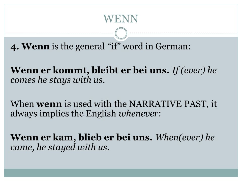 WENN 4. Wenn is the general if word in German: Wenn er kommt, bleibt er bei uns. If (ever) he comes he stays with us. When wenn is used with the NARRA
