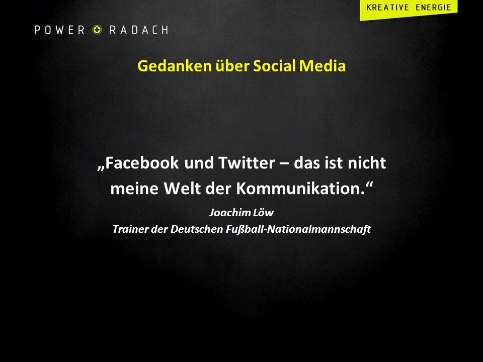 Gedanken über Social Media Facebook und Twitter – das ist nicht meine Welt der Kommunikation. Joachim Löw Trainer der Deutschen Fußball-Nationalmannsc
