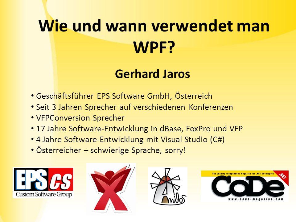 Wie und wann verwendet man WPF? Gerhard Jaros Geschäftsführer EPS Software GmbH, Österreich Seit 3 Jahren Sprecher auf verschiedenen Konferenzen VFPCo