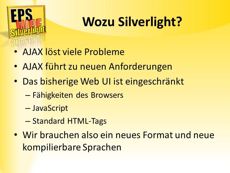 Wozu Silverlight? AJAX löst viele Probleme AJAX führt zu neuen Anforderungen Das bisherige Web UI ist eingeschränkt – Fähigkeiten des Browsers – JavaS