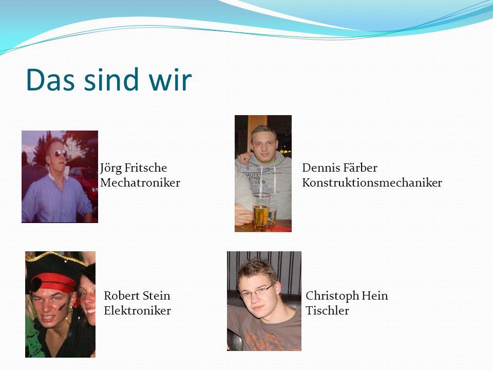 Das sind wir Jörg Fritsche Mechatroniker Dennis Färber Konstruktionsmechaniker Robert Stein Elektroniker Christoph Hein Tischler