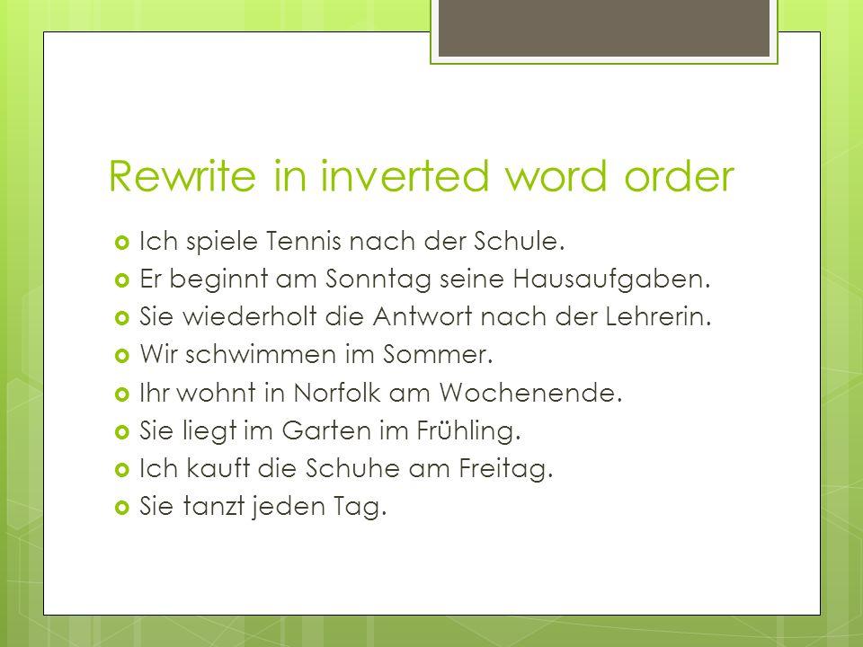 Rewrite in inverted word order Ich spiele Tennis nach der Schule. Er beginnt am Sonntag seine Hausaufgaben. Sie wiederholt die Antwort nach der Lehrer