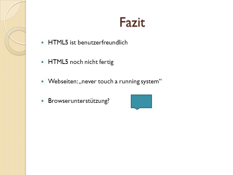 Fazit HTML5 ist benutzerfreundlich HTML5 noch nicht fertig Webseiten: never touch a running system Browserunterstützung?