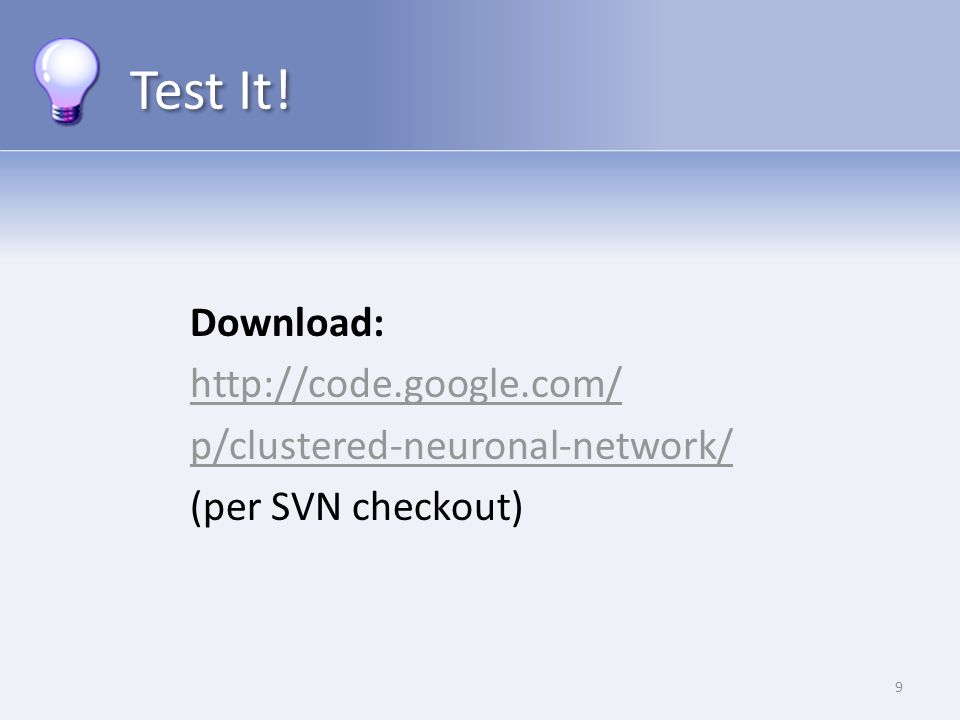 Test It! Download: http://code.google.com/ p/clustered-neuronal-network/ (per SVN checkout) 9