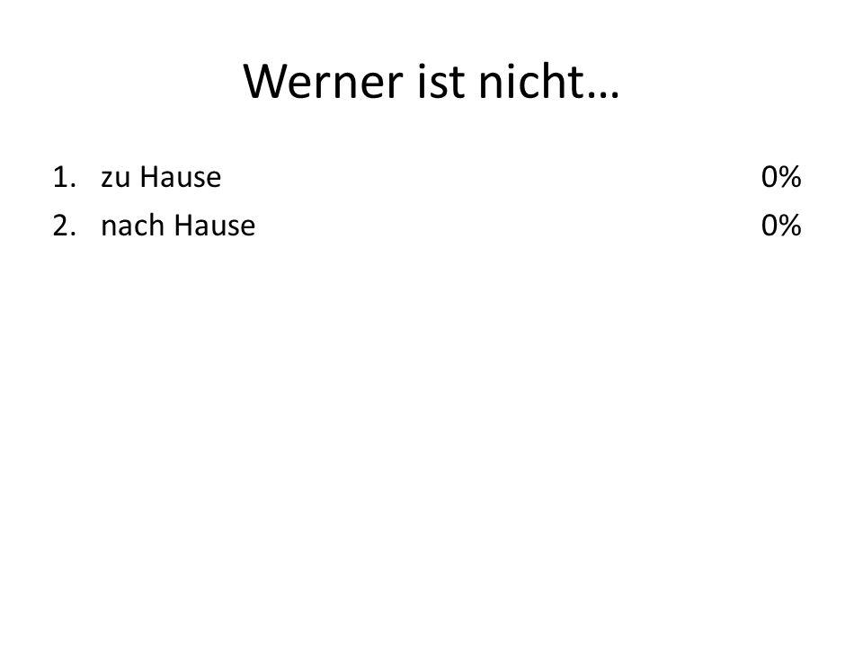 Werner ist nicht… 1.zu Hause 2.nach Hause 0%