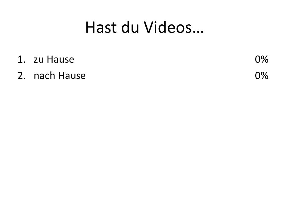 Hast du Videos… 1.zu Hause 2.nach Hause 0%