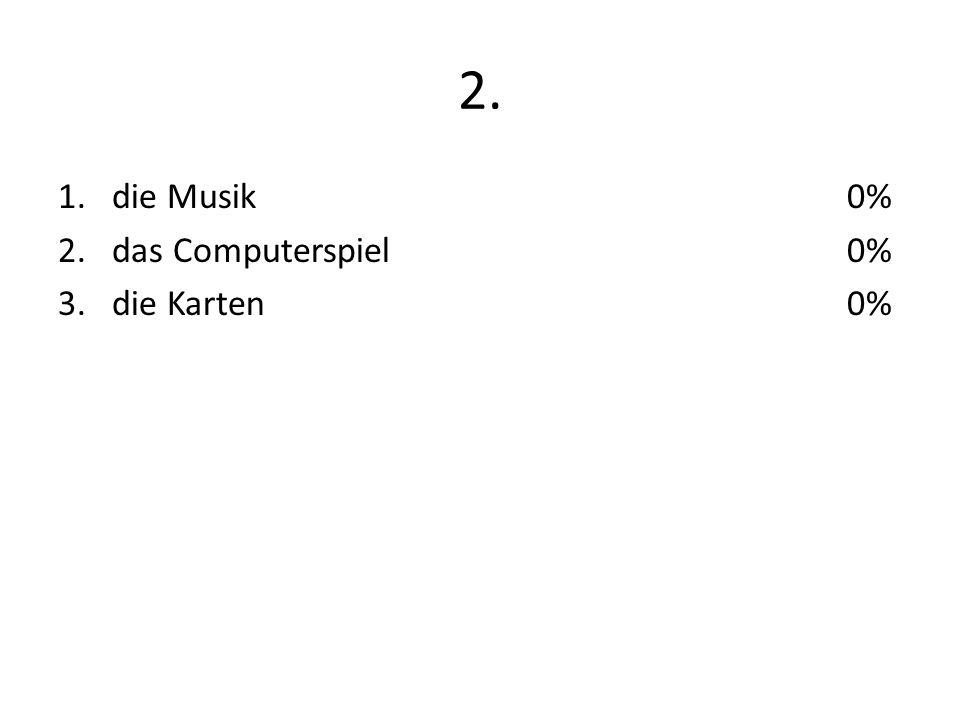 2. 1.die Musik 2.das Computerspiel 3.die Karten 0%