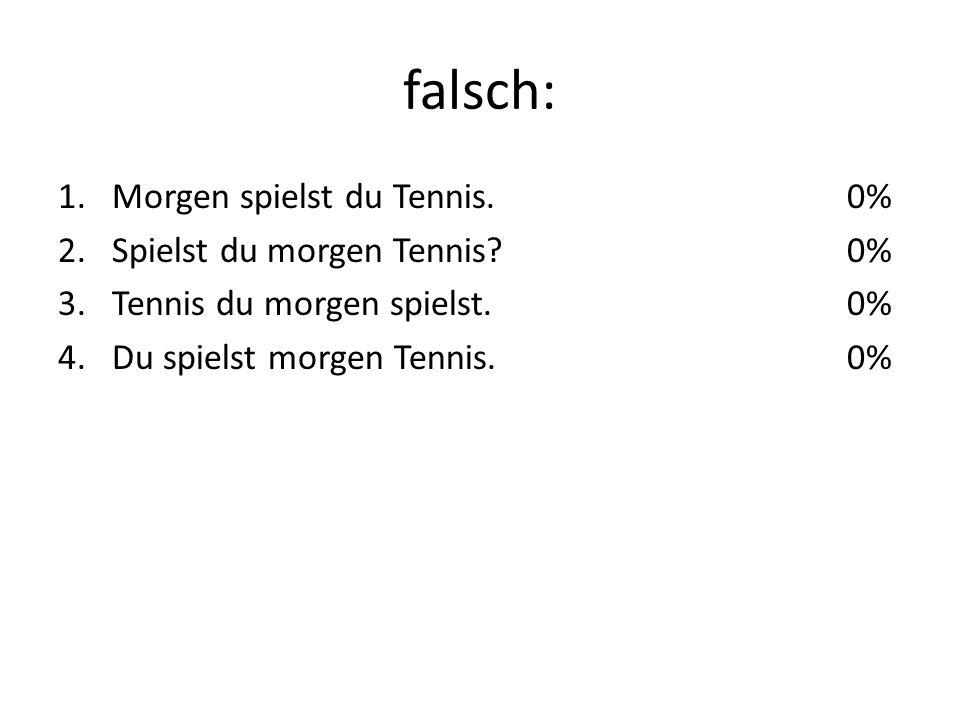falsch: 1.Morgen spielst du Tennis. 2.Spielst du morgen Tennis.