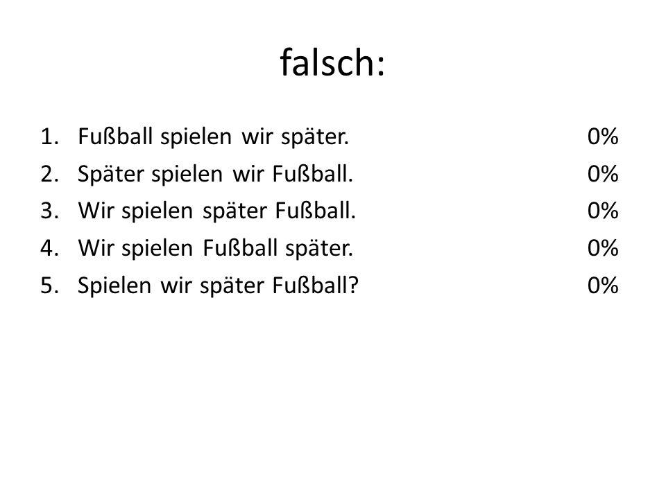 falsch: 1.Fußball spielen wir später. 2.Später spielen wir Fußball.