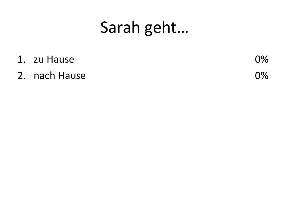 Sarah geht… 1.zu Hause 2.nach Hause 0%