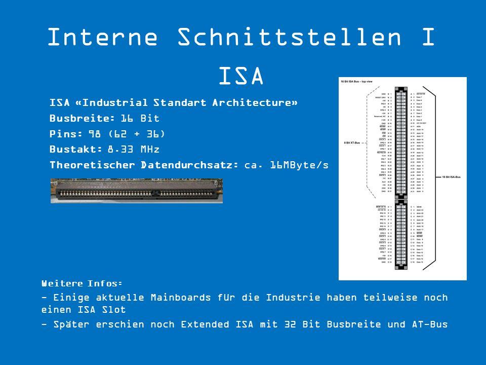 ISA «Industrial Standart Architecture» Busbreite: 16 Bit Pins: 98 (62 + 36) Bustakt: 8.33 MHz Theoretischer Datendurchsatz: ca. 16MByte/s Weitere Info