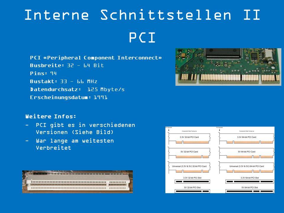PCI «Peripheral Component Interconnect» Busbreite: 32 - 64 Bit Pins: 94 Bustakt: 33 - 66 MHz Datendurchsatz: 125 Mbyte/s Erscheinungsdatum: 1991 Weite