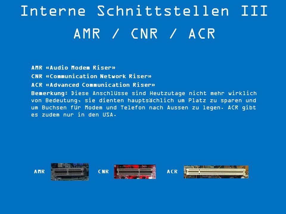 AMR «Audio Modem Riser» CNR «Communication Network Riser» ACR «Advanced Communication Riser» Bemerkung: Diese Anschlüsse sind Heutzutage nicht mehr wi