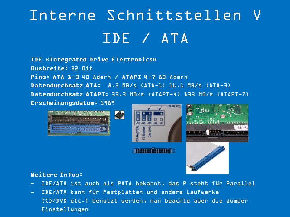 IDE «Integrated Drive Electronics» Busbreite: 32 Bit Pins: ATA 1-3 40 Adern / ATAPI 4-7 80 Adern Datendurchsatz ATA: 8.3 MB/s (ATA-1) 16.6 MB/s (ATA-3