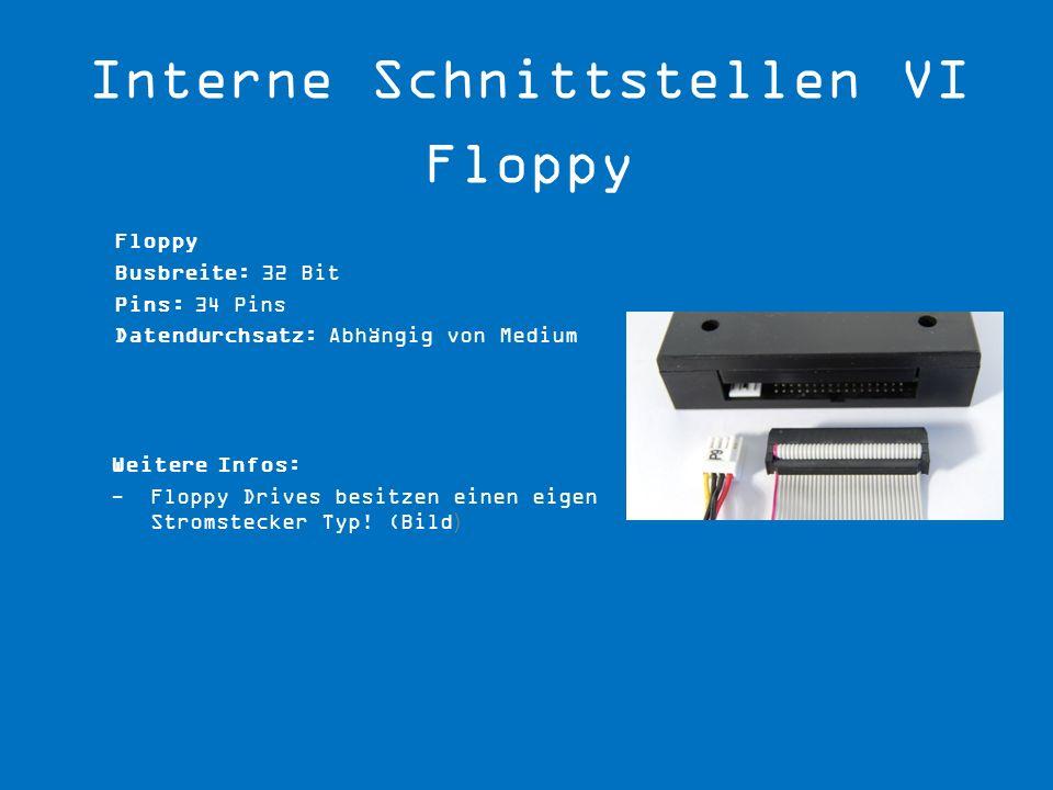 Floppy Busbreite: 32 Bit Pins: 34 Pins Datendurchsatz: Abhängig von Medium Weitere Infos: -Floppy Drives besitzen einen eigen Stromstecker Typ! (Bild