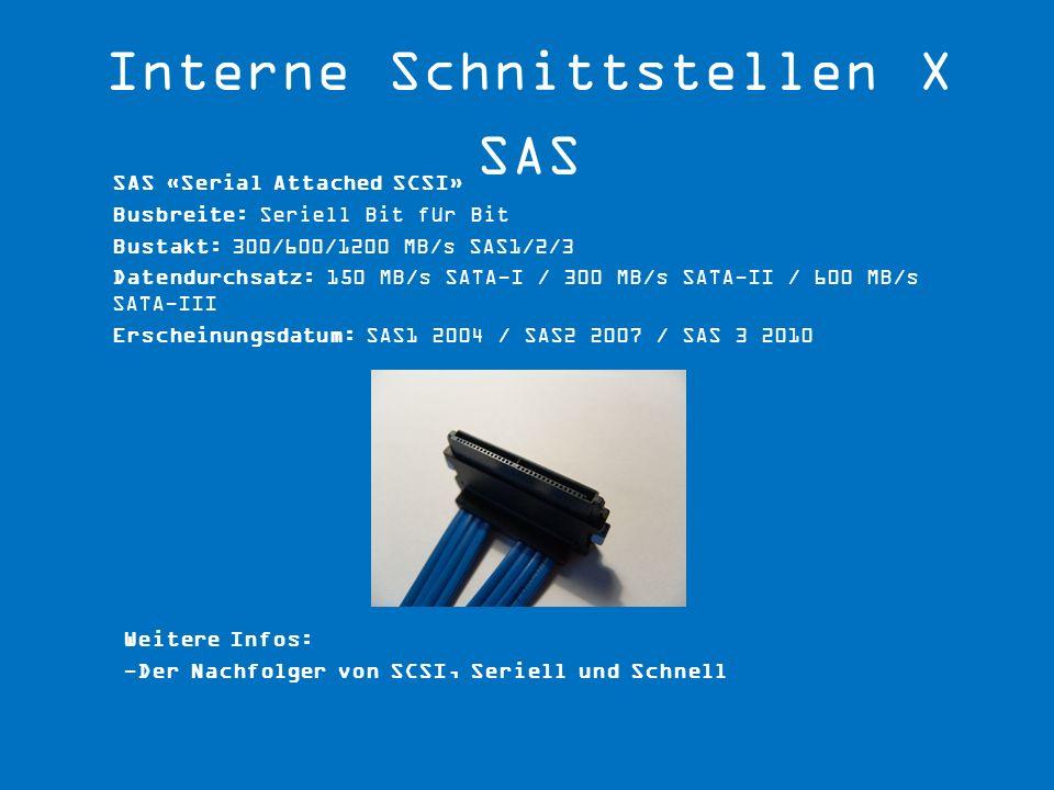 Weitere Infos: -Der Nachfolger von SCSI, Seriell und Schnell SAS «Serial Attached SCSI» Busbreite: Seriell Bit für Bit Bustakt: 300/600/1200 MB/s SAS1