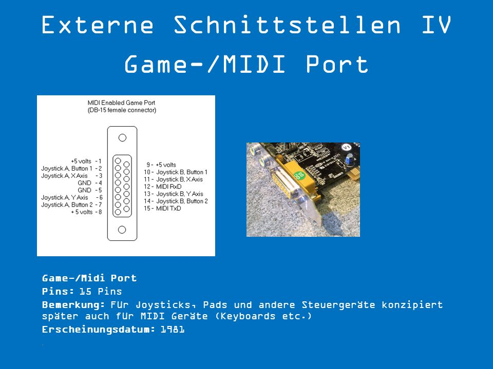 Game-/Midi Port Pins: 15 Pins Bemerkung: Für Joysticks, Pads und andere Steuergeräte konzipiert später auch für MIDI Geräte (Keyboards etc.) Erscheinu