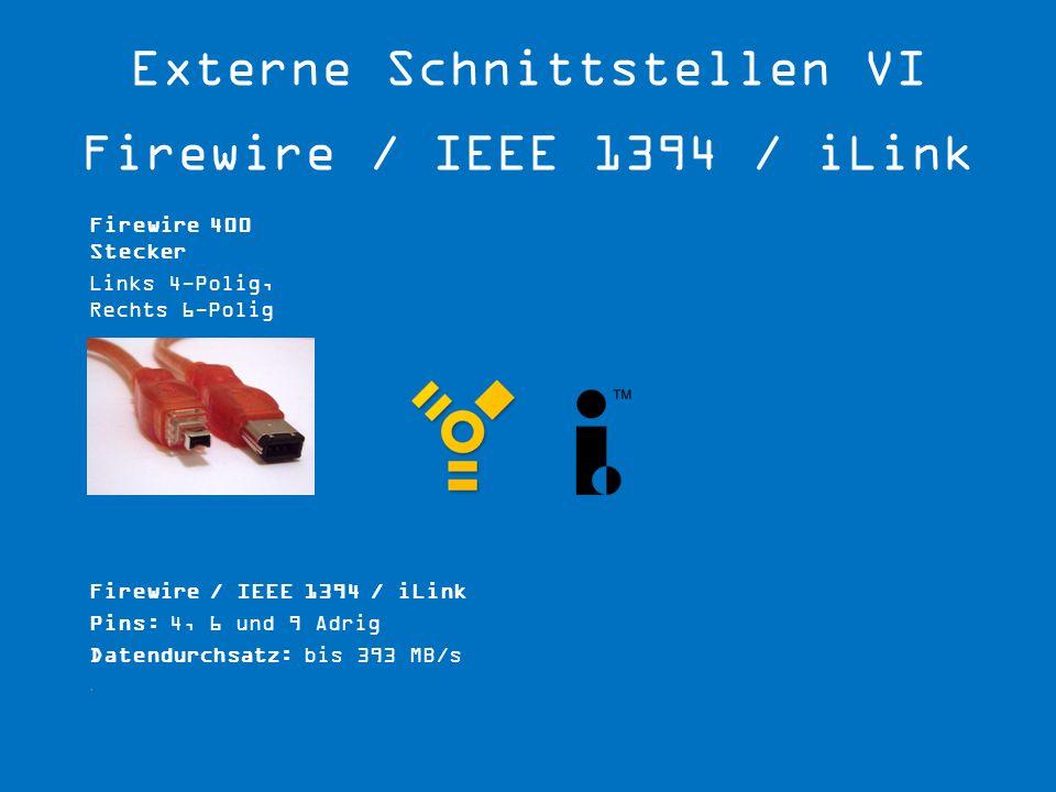 Firewire / IEEE 1394 / iLink Pins: 4, 6 und 9 Adrig Datendurchsatz: bis 393 MB/s. Firewire 400 Stecker Links 4-Polig, Rechts 6-Polig