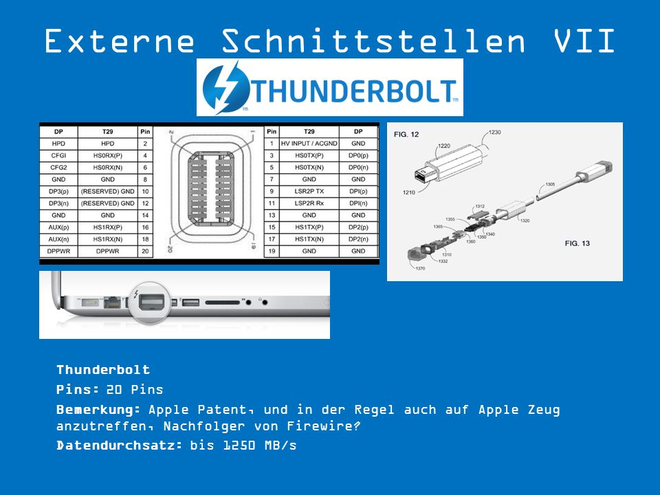 Thunderbolt Pins: 20 Pins Bemerkung: Apple Patent, und in der Regel auch auf Apple Zeug anzutreffen, Nachfolger von Firewire? Datendurchsatz: bis 1250