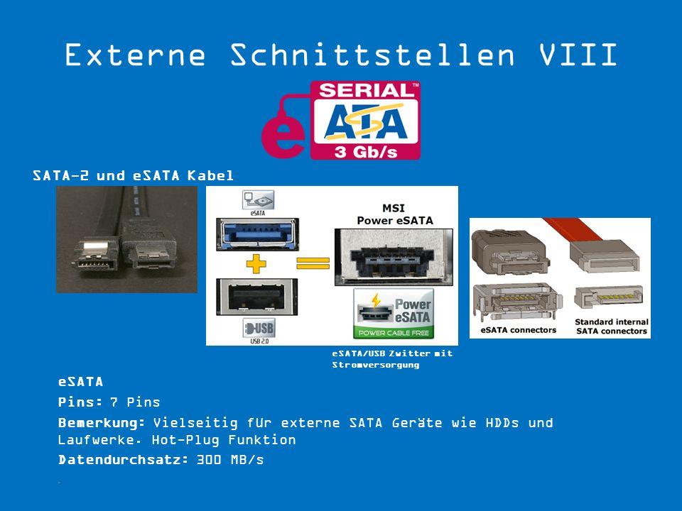 eSATA Pins: 7 Pins Bemerkung: Vielseitig für externe SATA Geräte wie HDDs und Laufwerke. Hot-Plug Funktion Datendurchsatz: 300 MB/s. SATA-2 und eSATA