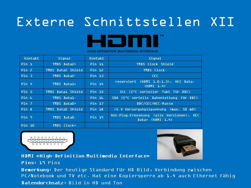 HDMI «High-Definition Multimedia Interface» Pins: 19 Pins Bemerkung: Der heutige Standard für HD Bild, Verbindung zwischen PC/Notebook und TV etc. Hat