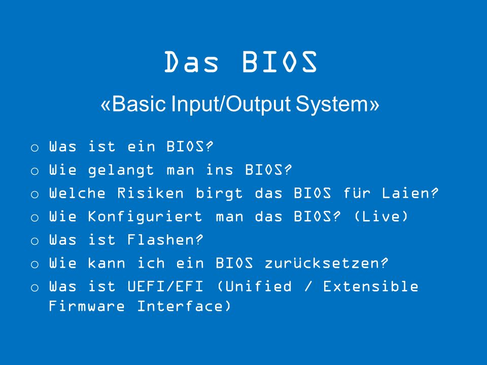 o Was ist ein BIOS? o Wie gelangt man ins BIOS? o Welche Risiken birgt das BIOS für Laien? o Wie Konfiguriert man das BIOS? (Live) o Was ist Flashen?