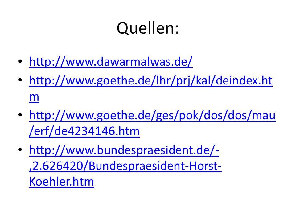 Quellen: http://www.dawarmalwas.de/ http://www.goethe.de/lhr/prj/kal/deindex.ht m http://www.goethe.de/lhr/prj/kal/deindex.ht m http://www.goethe.de/ges/pok/dos/dos/mau /erf/de4234146.htm http://www.goethe.de/ges/pok/dos/dos/mau /erf/de4234146.htm http://www.bundespraesident.de/-,2.626420/Bundespraesident-Horst- Koehler.htm http://www.bundespraesident.de/-,2.626420/Bundespraesident-Horst- Koehler.htm