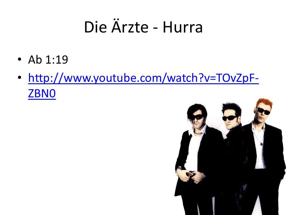 Die Ärzte - Hurra Ab 1:19 http://www.youtube.com/watch?v=TOvZpF- ZBN0 http://www.youtube.com/watch?v=TOvZpF- ZBN0