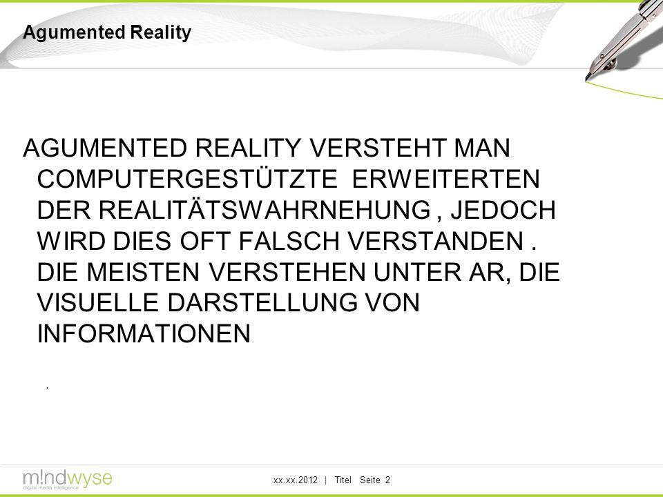 xx.xx.2012 | Titel Seite 2 Agumented Reality AGUMENTED REALITY VERSTEHT MAN COMPUTERGESTÜTZTE ERWEITERTEN DER REALITÄTSWAHRNEHUNG, JEDOCH WIRD DIES OFT FALSCH VERSTANDEN.