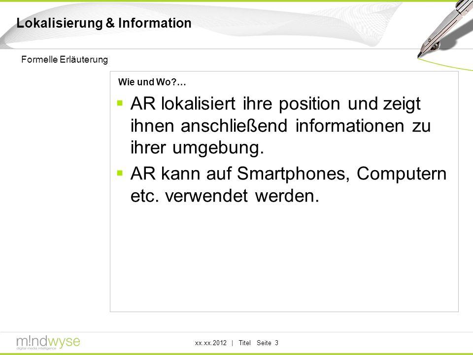 xx.xx.2012 | Titel Seite 3 Lokalisierung & Information Wie und Wo?… AR lokalisiert ihre position und zeigt ihnen anschließend informationen zu ihrer umgebung.