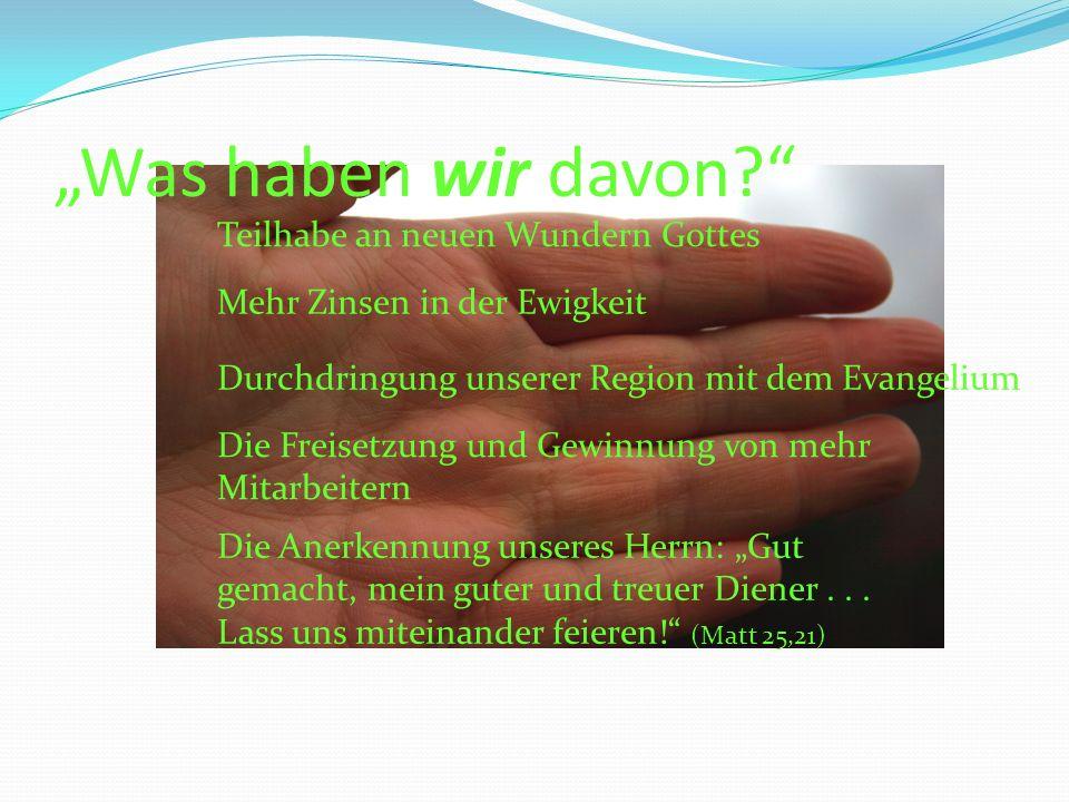 Was haben wir davon? Teilhabe an neuen Wundern Gottes Mehr Zinsen in der Ewigkeit Durchdringung unserer Region mit dem Evangelium Die Freisetzung und