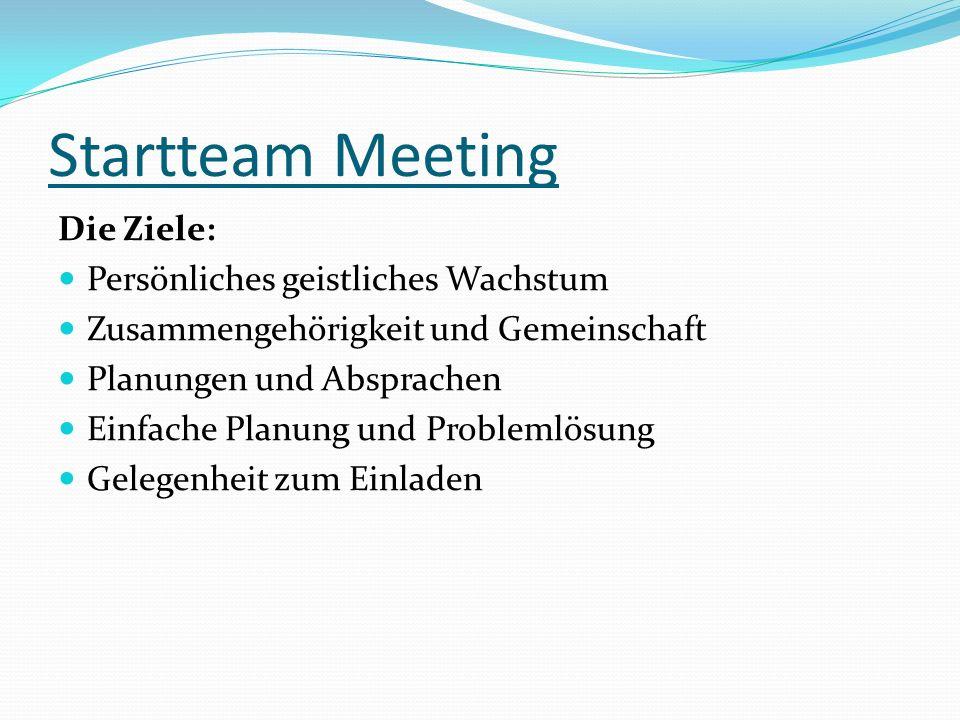 Startteam Meeting Die Ziele: Persönliches geistliches Wachstum Zusammengehörigkeit und Gemeinschaft Planungen und Absprachen Einfache Planung und Prob