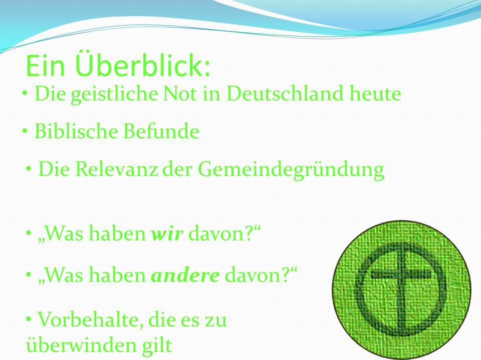 Ein Überblick: Die geistliche Not in Deutschland heute Biblische Befunde Die Relevanz der Gemeindegründung Was haben wir davon? Was haben andere davon