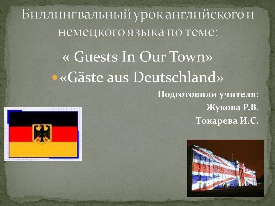 « Guests In Our Town» «Gäste aus Deutschland» Подготовили учителя: Жукова Р.В. Токарева И.С.