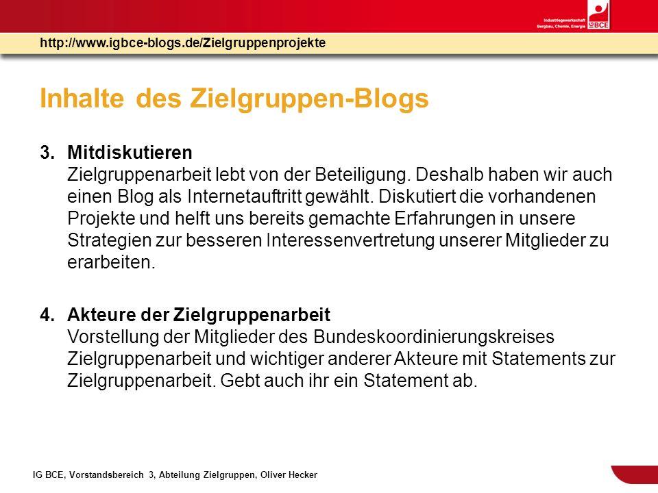IG BCE, Vorstandsbereich 3, Abteilung Zielgruppen, Oliver Hecker http://www.igbce-blogs.de/Zielgruppenprojekte Inhalte des Zielgruppen-Blogs 5.Weitere Wünsche Sollte trotz unserer Bemühungen einmal etwas fehlen.