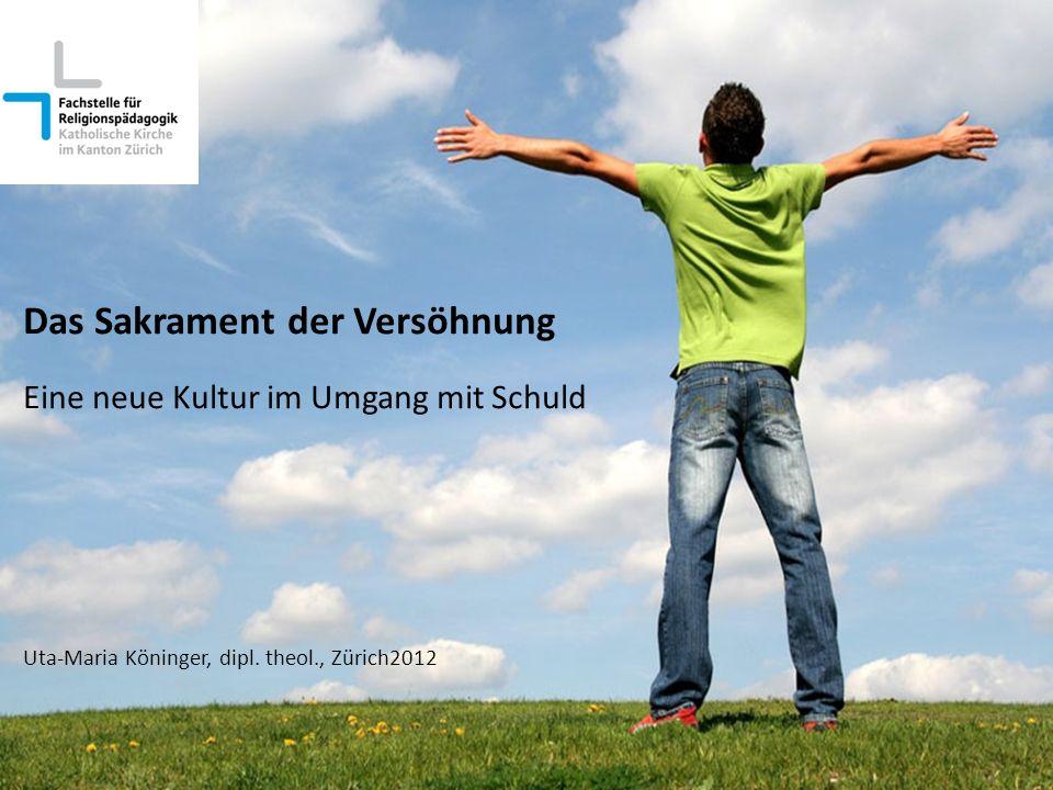 Das Sakrament der Versöhnung Eine neue Kultur im Umgang mit Schuld Uta-Maria Köninger, dipl. theol., Zürich2012