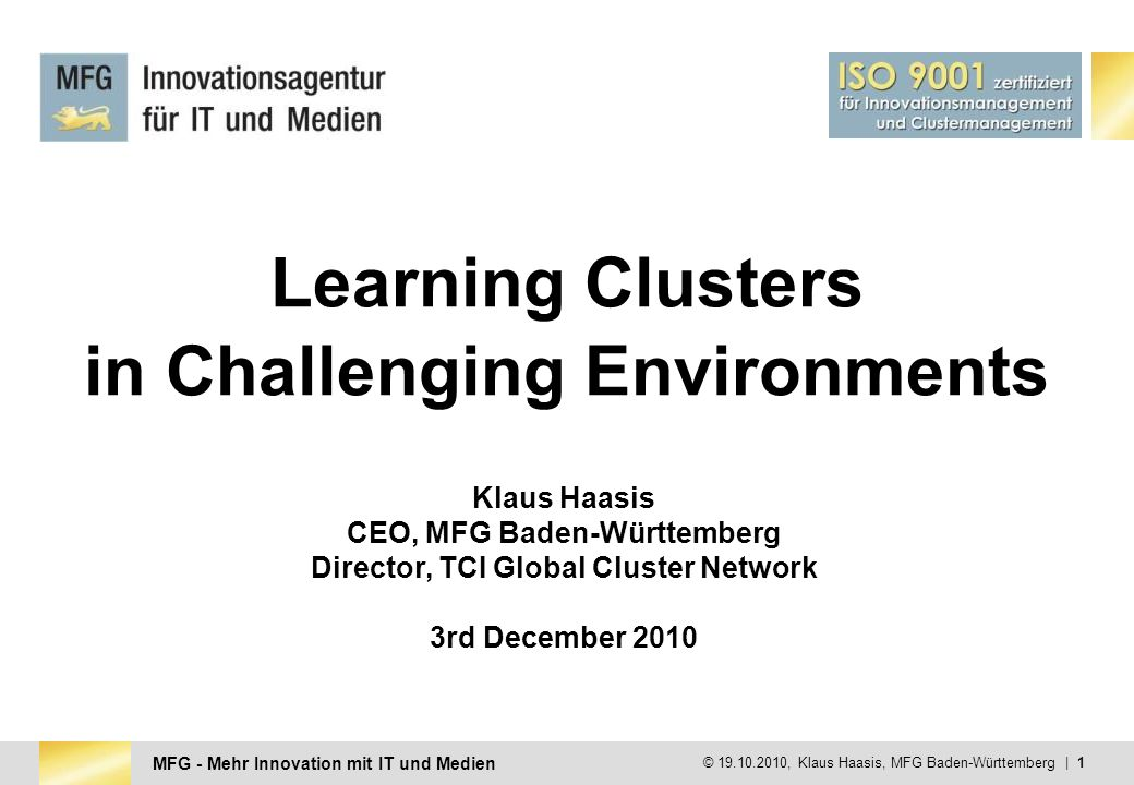 MFG - Mehr Innovation mit IT und Medien © 19.10.2010, Klaus Haasis, MFG Baden-Württemberg   2 1.Cluster & Communities Michael Porter & Peter Senge 2.The Senge Concept of the Learning Organisation 3.New Mental Model Openness 4.Individual / organisational / regional Learning 5.The humanistic approach on Clusters 6.What do we need for the future?