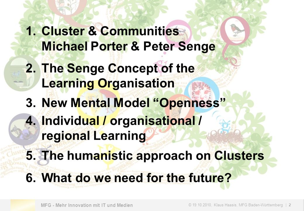 MFG - Mehr Innovation mit IT und Medien © , Klaus Haasis, MFG Baden-Württemberg | 2 1.Cluster & Communities Michael Porter & Peter Senge 2.The Senge Concept of the Learning Organisation 3.New Mental Model Openness 4.Individual / organisational / regional Learning 5.The humanistic approach on Clusters 6.What do we need for the future
