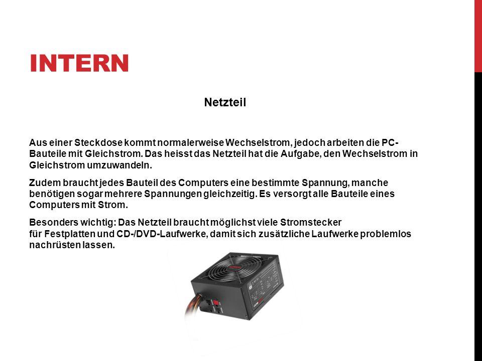 INTERN Netzteil Aus einer Steckdose kommt normalerweise Wechselstrom, jedoch arbeiten die PC- Bauteile mit Gleichstrom. Das heisst das Netzteil hat di