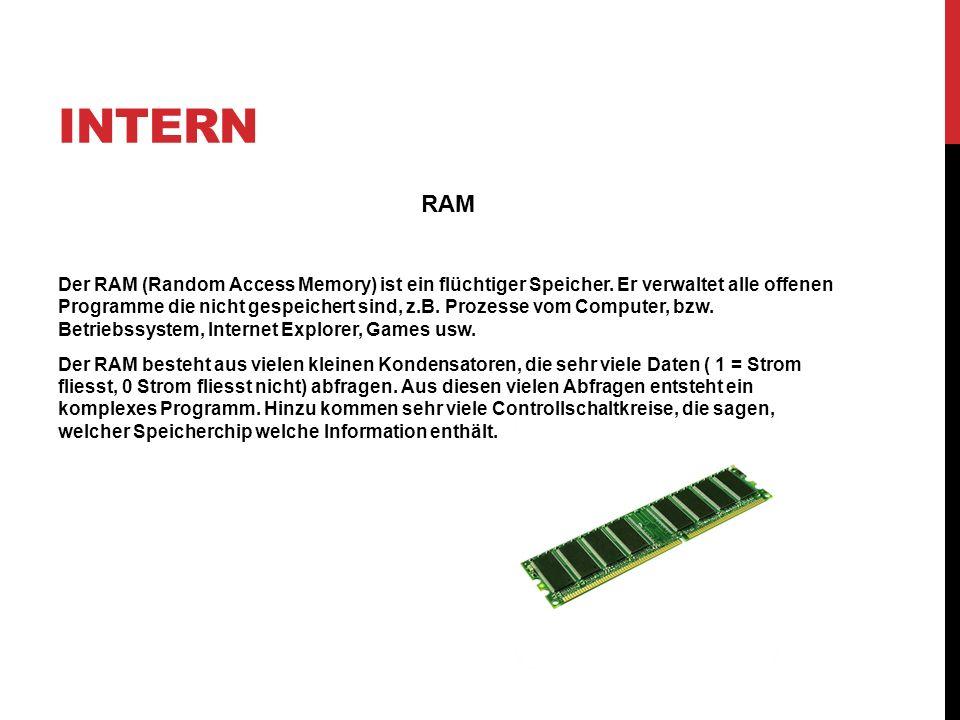INTERN RAM Der RAM (Random Access Memory) ist ein flüchtiger Speicher. Er verwaltet alle offenen Programme die nicht gespeichert sind, z.B. Prozesse v