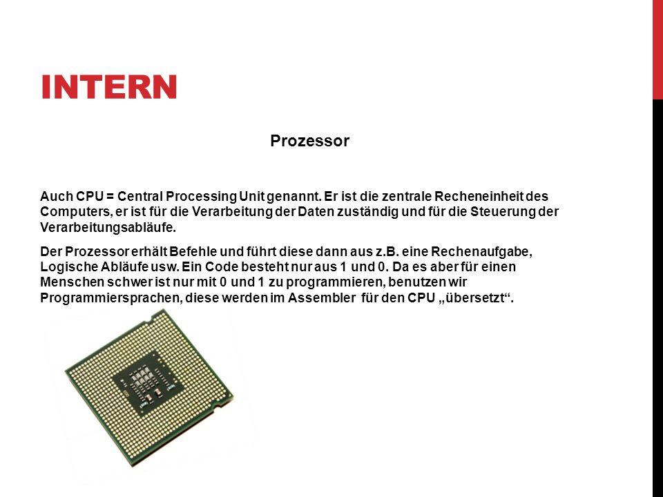 INTERN Prozessor Auch CPU = Central Processing Unit genannt. Er ist die zentrale Recheneinheit des Computers, er ist für die Verarbeitung der Daten zu