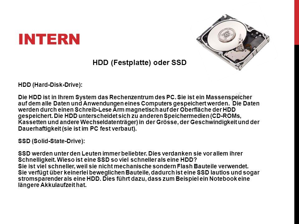 INTERN HDD (Festplatte) oder SSD HDD (Hard-Disk-Drive): Die HDD ist in Ihrem System das Rechenzentrum des PC. Sie ist ein Massenspeicher auf dem alle
