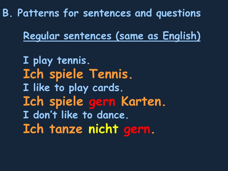 B. Patterns for sentences and questions Regular sentences (same as English) I play tennis. Ich spiele Tennis. I like to play cards. Ich spiele gern Ka