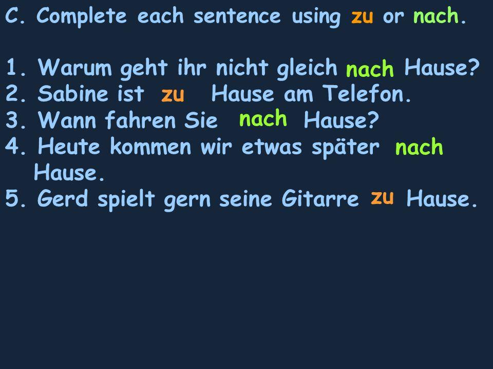C. Complete each sentence using zu or nach. 1. Warum geht ihr nicht gleich Hause.