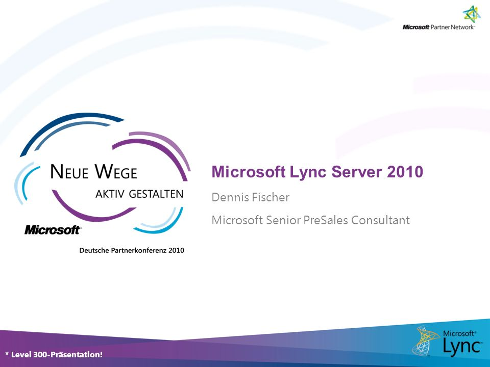 Microsoft Lync Server 2010 Dennis Fischer Microsoft Senior PreSales Consultant * Level 300-Präsentation!